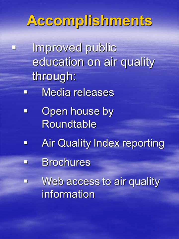 Accomplishments  Improved public education on air quality through:  Media releases  Open house by Roundtable  Air Quality Index reporting  Brochu
