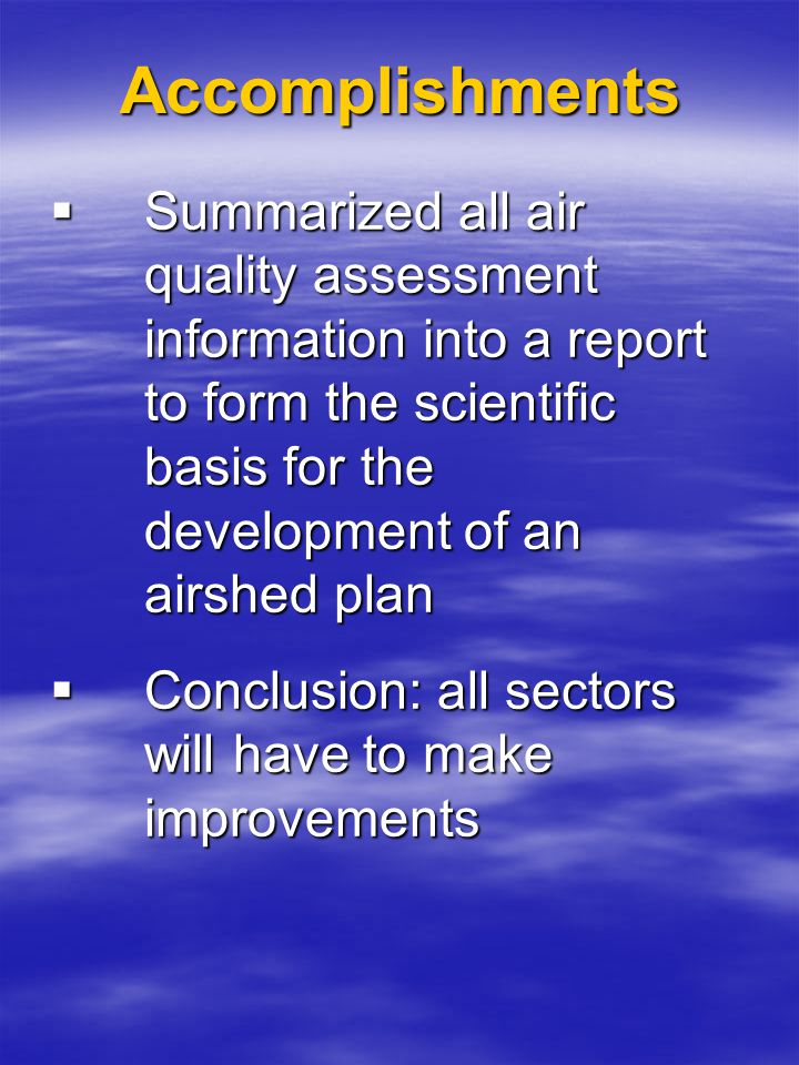 Accomplishments  Summarized all air quality assessment information into a report to form the scientific basis for the development of an airshed plan