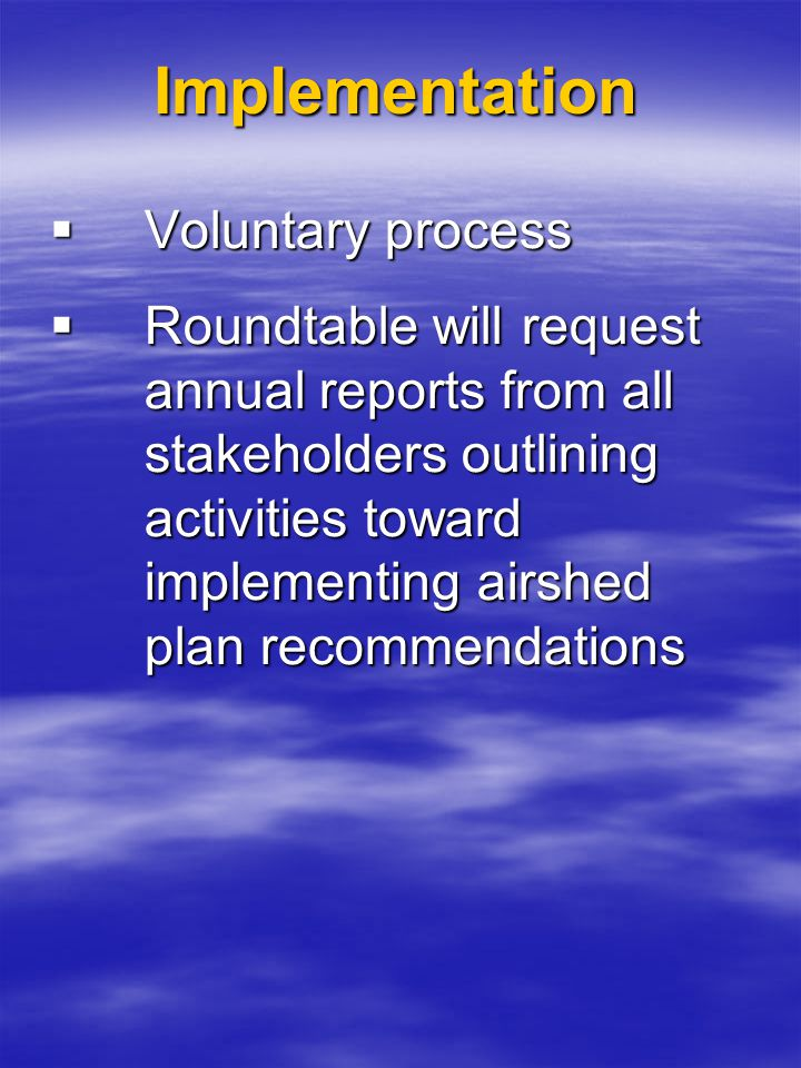 Implementation  Voluntary process  Roundtable will request annual reports from all stakeholders outlining activities toward implementing airshed pla