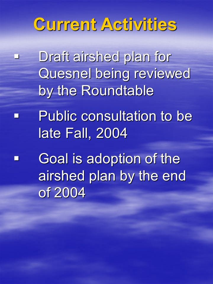 Current Activities  Draft airshed plan for Quesnel being reviewed by the Roundtable  Public consultation to be late Fall, 2004  Goal is adoption of