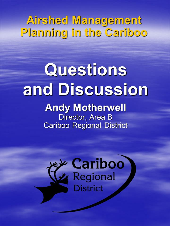 Airshed Management Planning in the Cariboo Questions and Discussion Andy Motherwell Director, Area B Cariboo Regional District