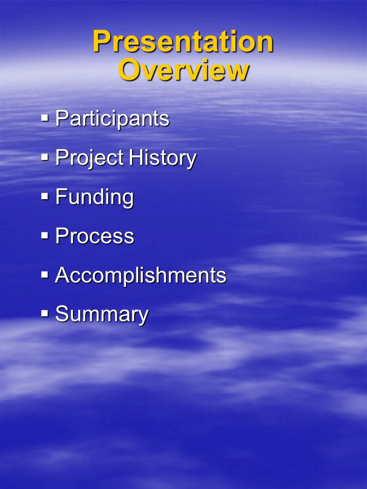 Presentation Overview  Participants  Project History  Funding  Process  Accomplishments  Summary