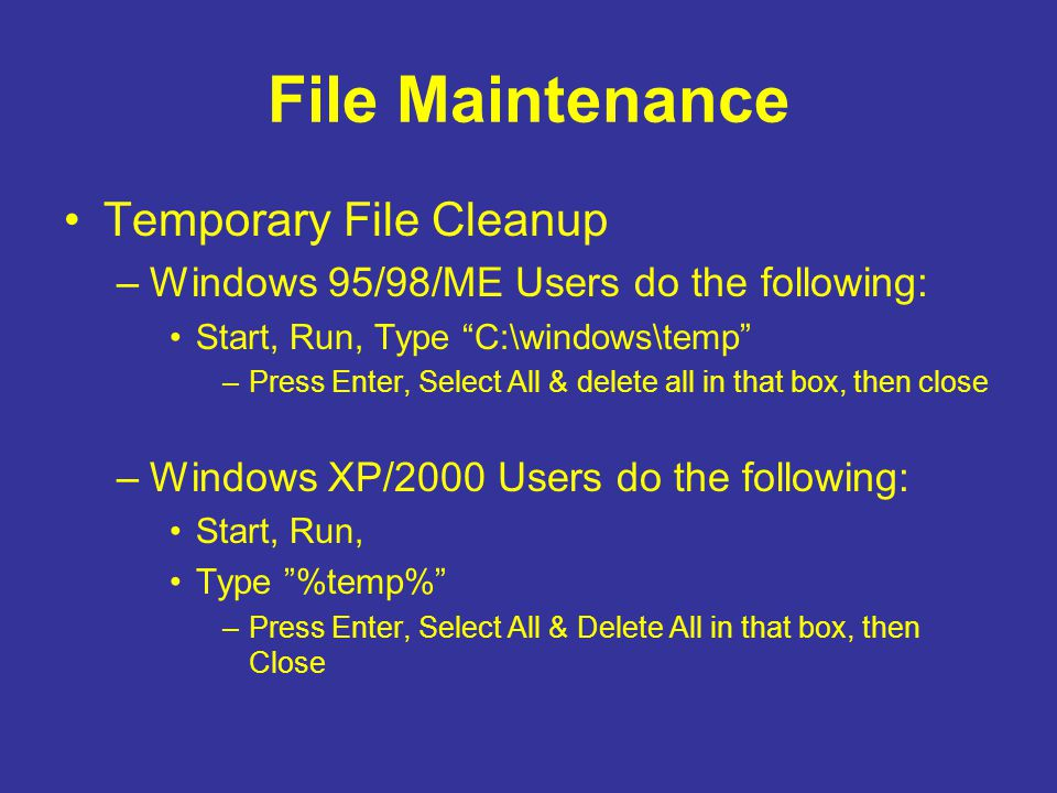"File Maintenance Temporary File Cleanup –Windows 95/98/ME Users do the following: Start, Run, Type ""C:\windows\temp"" –Press Enter, Select All & delete"