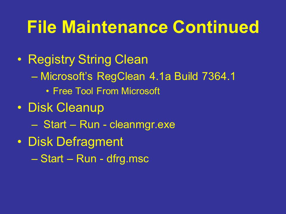 File Maintenance Continued Registry String Clean –Microsoft's RegClean 4.1a Build 7364.1 Free Tool From Microsoft Disk Cleanup – Start – Run - cleanmg