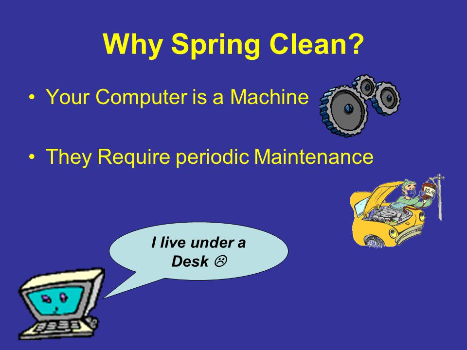 Why Spring Clean? Your Computer is a Machine They Require periodic Maintenance I live under a Desk 