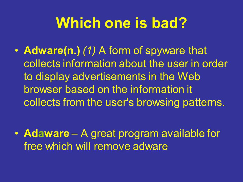 Which one is bad? Adware(n.) (1) A form of spyware that collects information about the user in order to display advertisements in the Web browser base