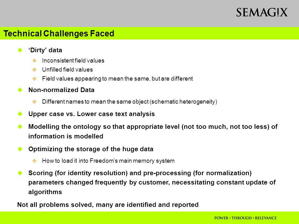 Technical Challenges Faced  'Dirty' data  Inconsistent field values  Unfilled field values  Field values appearing to mean the same, but are different  Non-normalized Data  Different names to mean the same object (schematic heterogeneity)  Upper case vs.