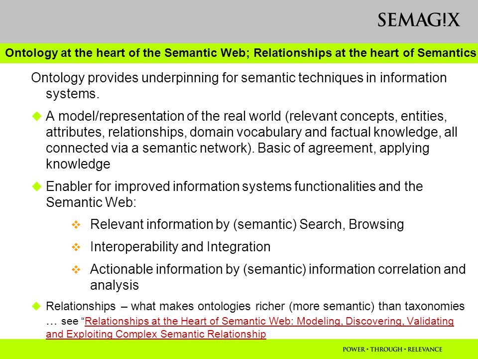 Ontology at the heart of the Semantic Web; Relationships at the heart of Semantics Ontology provides underpinning for semantic techniques in information systems.