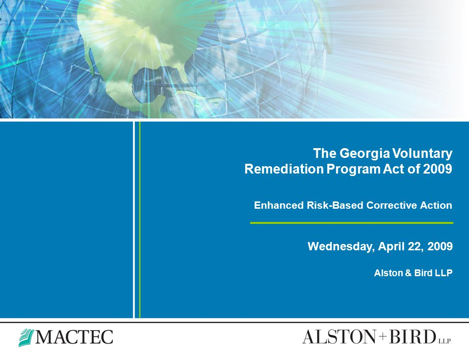 The Georgia Voluntary Remediation Program Act of 2009 Enhanced Risk-Based Corrective Action Wednesday, April 22, 2009 Alston & Bird LLP