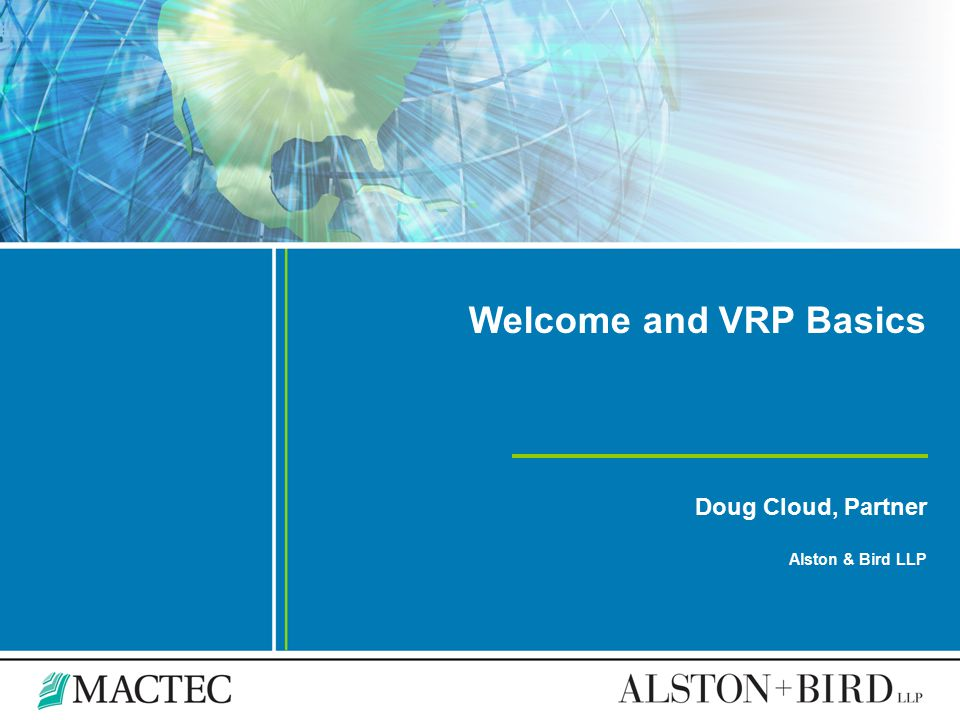 Welcome and VRP Basics Doug Cloud, Partner Alston & Bird LLP