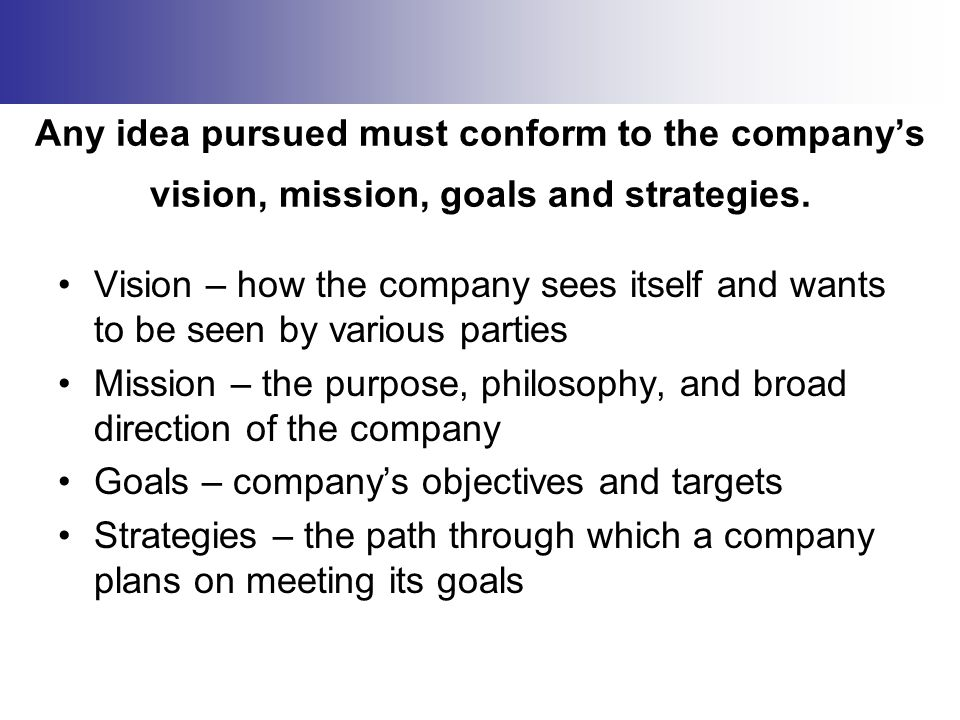 Any idea pursued must conform to the company's vision, mission, goals and strategies. Vision – how the company sees itself and wants to be seen by var