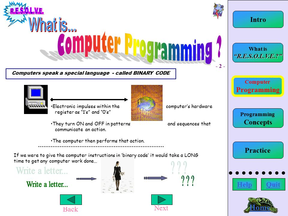 Back Next Conditional / Control Statements Home Computer Programming What is R.E.S.O.L.V.E.? Intro HelpQuit Programming Concepts Practice Reflect: where does the error occur.
