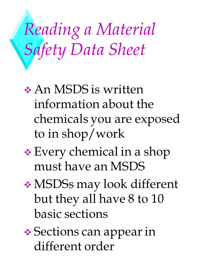 Reading a Material Safety Data Sheet v An MSDS is written information about the chemicals you are exposed to in shop/work v Every chemical in a shop m