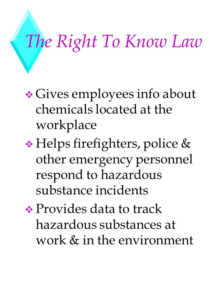 The Right To Know Law v Gives employees info about chemicals located at the workplace v Helps firefighters, police & other emergency personnel respond