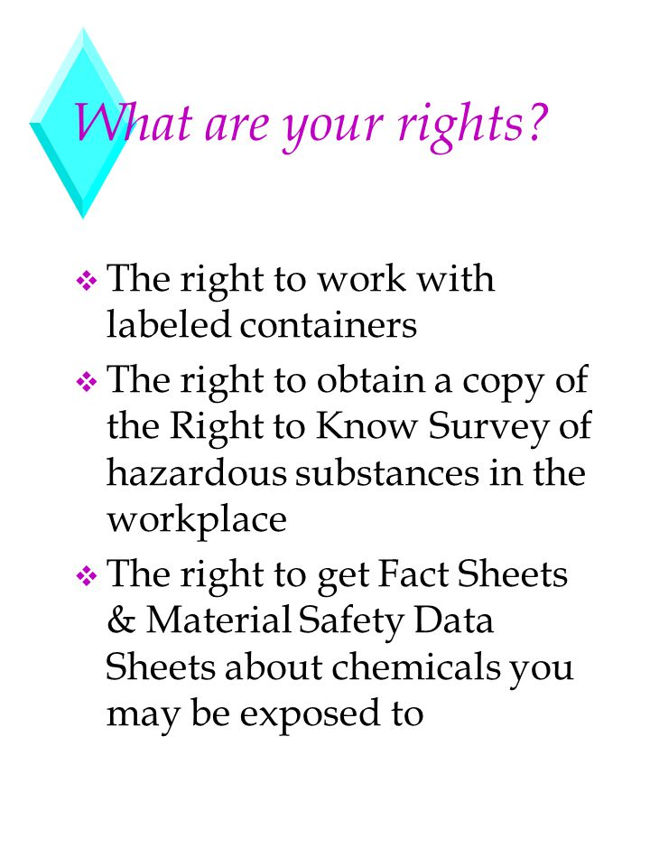What are your rights? v The right to work with labeled containers v The right to obtain a copy of the Right to Know Survey of hazardous substances in