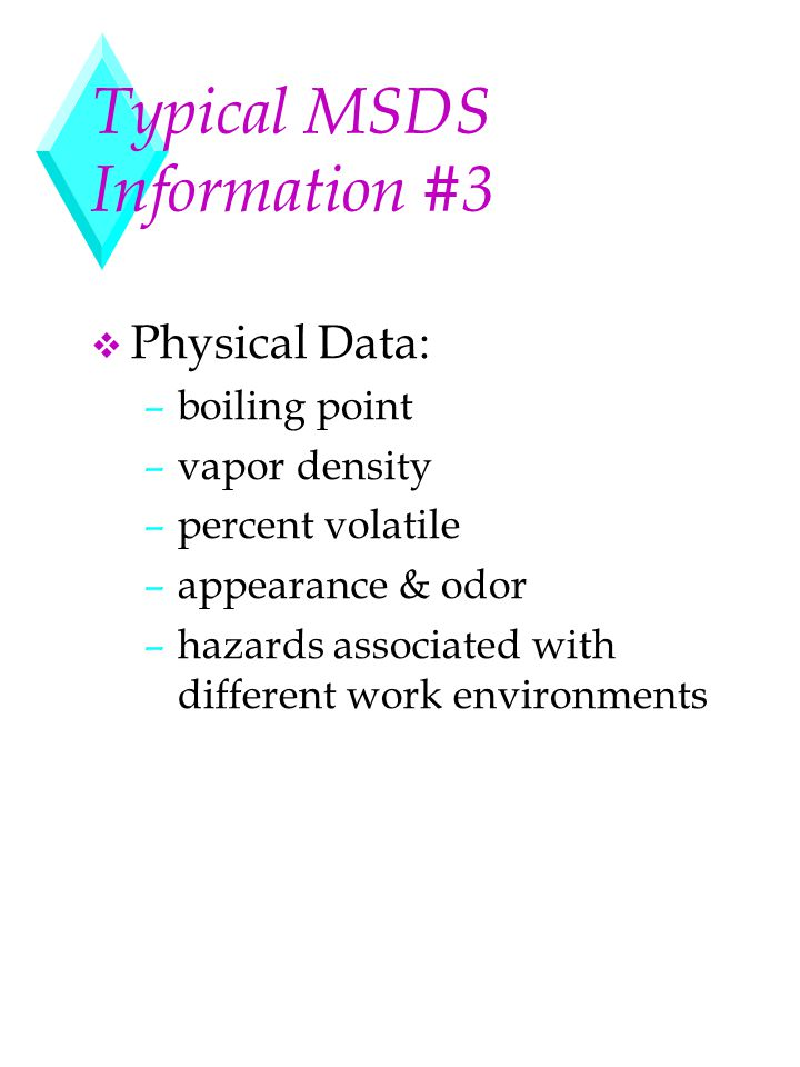 Typical MSDS Information #3 v Physical Data: –boiling point –vapor density –percent volatile –appearance & odor –hazards associated with different wor