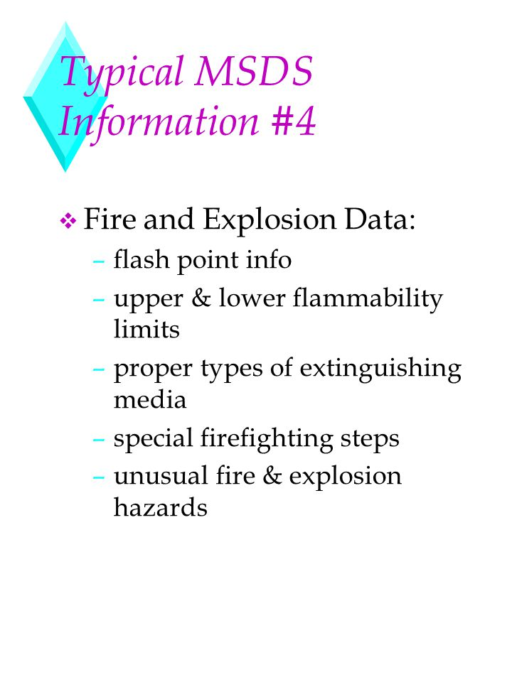 Typical MSDS Information #4 v Fire and Explosion Data: –flash point info –upper & lower flammability limits –proper types of extinguishing media –spec