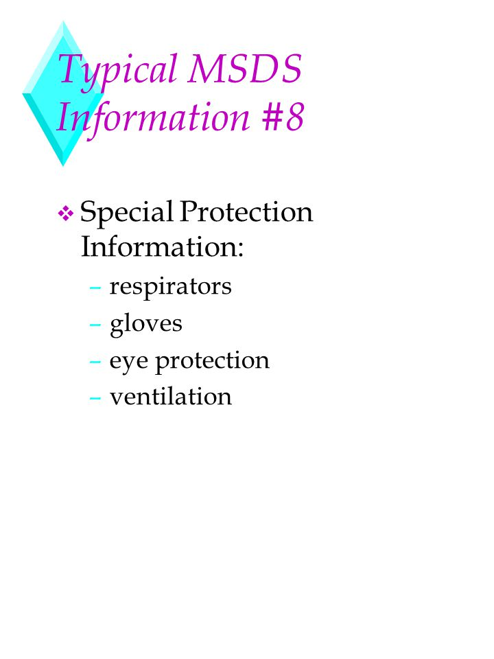 Typical MSDS Information #8 v Special Protection Information: –respirators –gloves –eye protection –ventilation