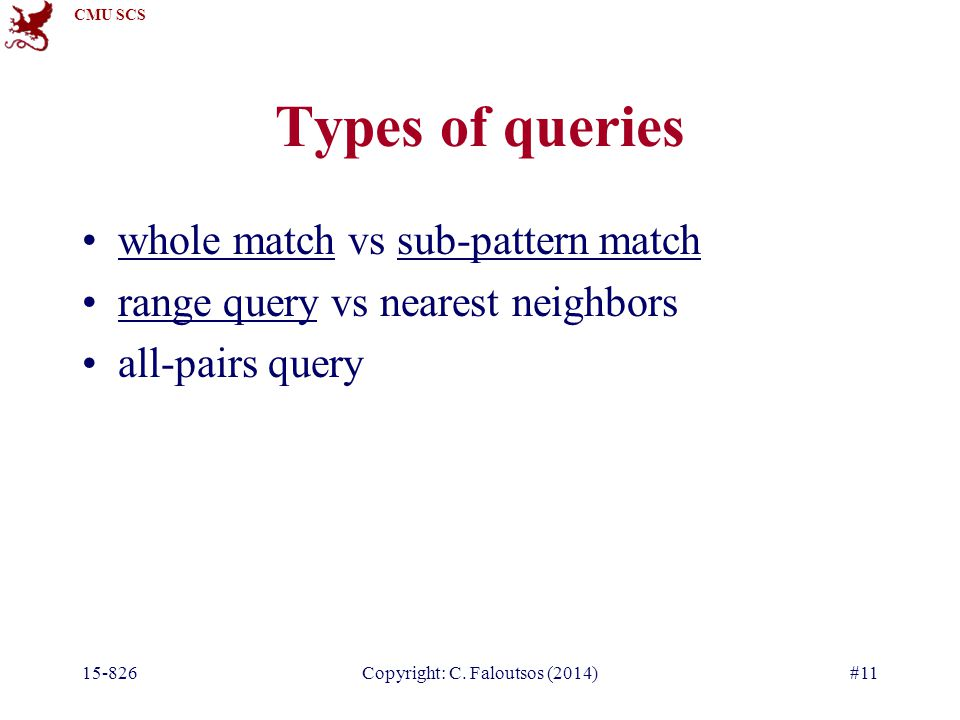 CMU SCS 15-826Copyright: C. Faloutsos (2014)#11 Types of queries whole match vs sub-pattern match range query vs nearest neighbors all-pairs query