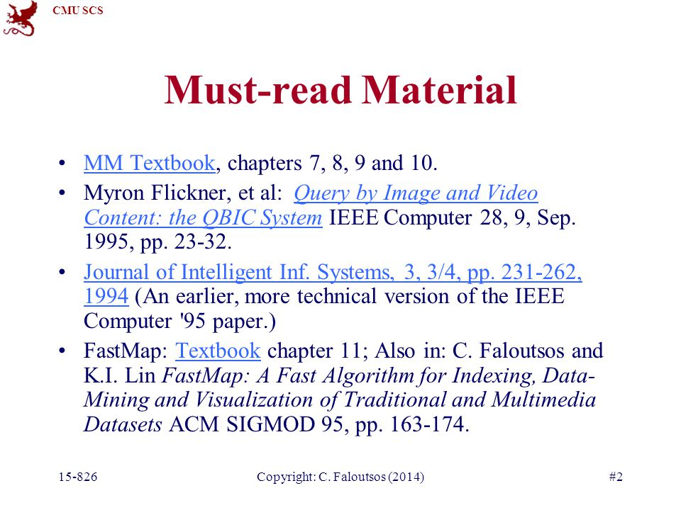 CMU SCS 15-826Copyright: C. Faloutsos (2014)#2 Must-read Material MM Textbook, chapters 7, 8, 9 and 10.MM Textbook Myron Flickner, et al: Query by Ima
