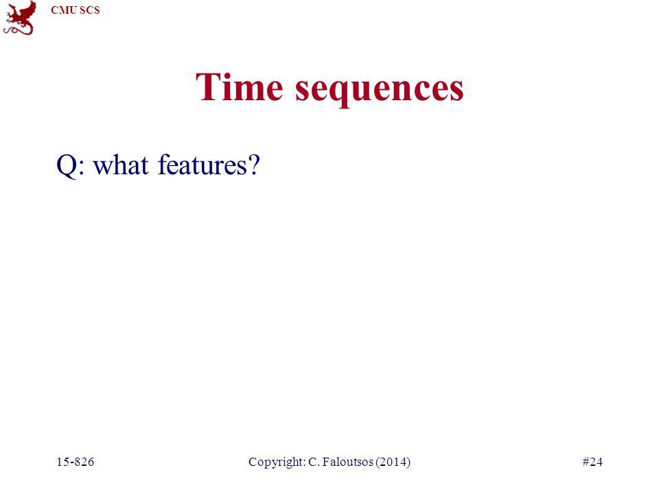 CMU SCS 15-826Copyright: C. Faloutsos (2014)#24 Time sequences Q: what features?