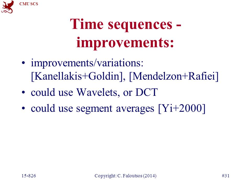 CMU SCS 15-826Copyright: C. Faloutsos (2014)#31 improvements/variations: [Kanellakis+Goldin], [Mendelzon+Rafiei] could use Wavelets, or DCT could use
