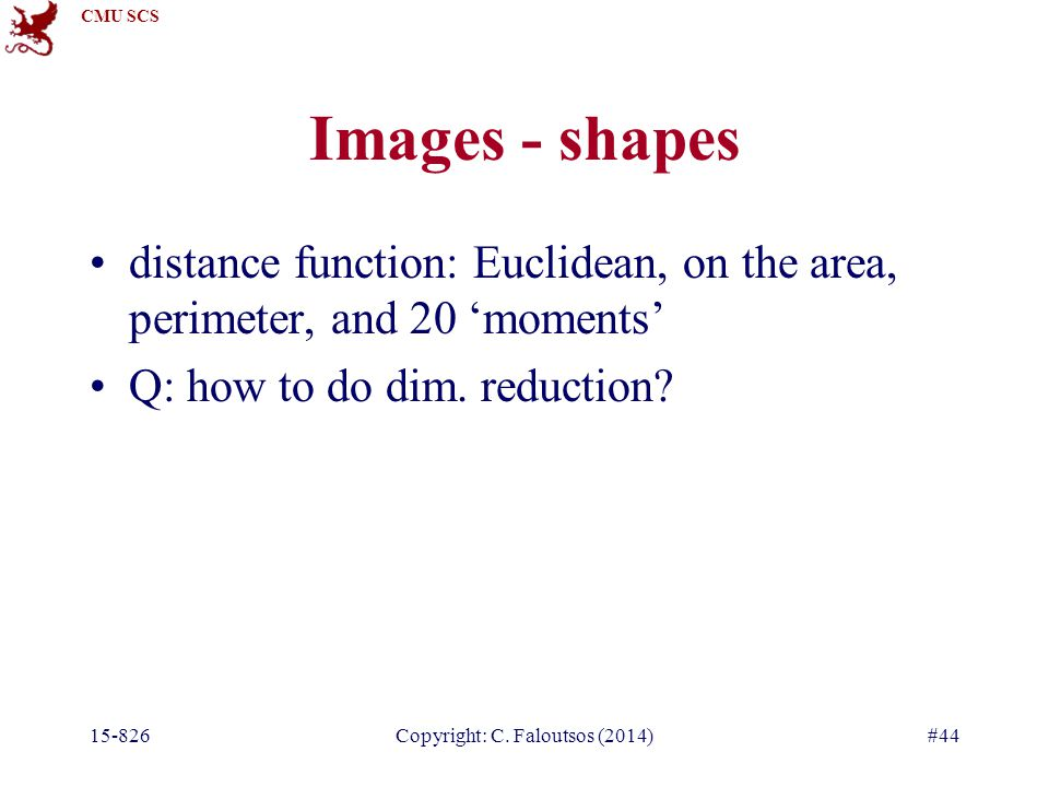 CMU SCS 15-826Copyright: C. Faloutsos (2014)#44 Images - shapes distance function: Euclidean, on the area, perimeter, and 20 'moments' Q: how to do di