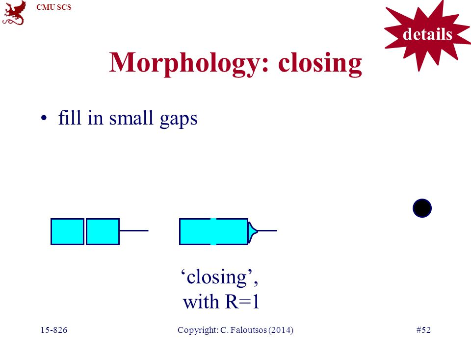 CMU SCS 15-826Copyright: C. Faloutsos (2014)#52 Morphology: closing fill in small gaps 'closing', with R=1 details