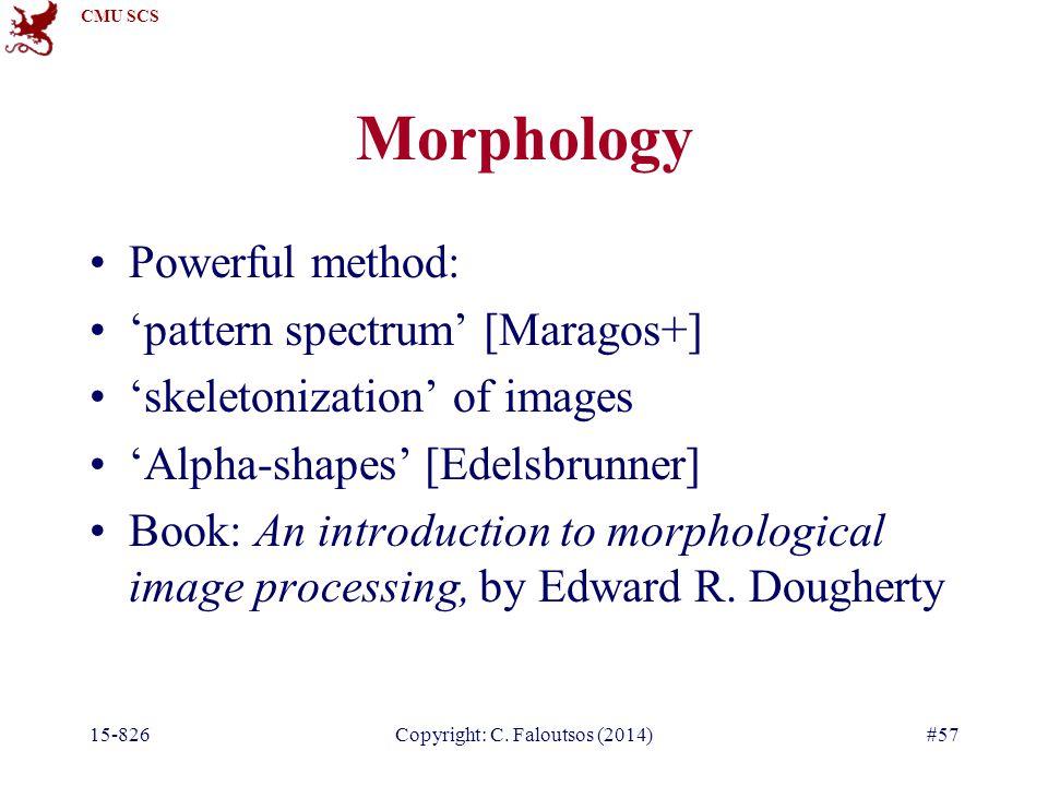 CMU SCS Morphology Powerful method: 'pattern spectrum' [Maragos+] 'skeletonization' of images 'Alpha-shapes' [Edelsbrunner] Book: An introduction to morphological image processing, by Edward R.
