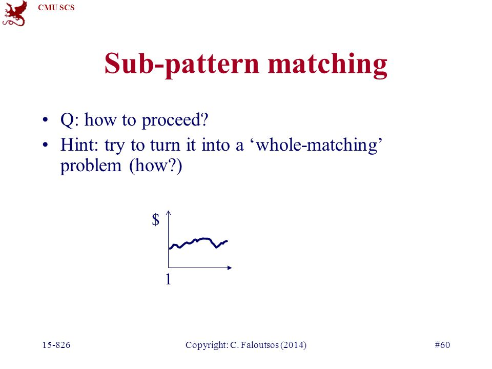 CMU SCS 15-826Copyright: C. Faloutsos (2014)#60 Sub-pattern matching Q: how to proceed? Hint: try to turn it into a 'whole-matching' problem (how?) $