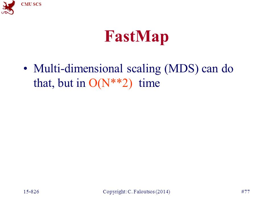 CMU SCS 15-826Copyright: C. Faloutsos (2014)#77 FastMap Multi-dimensional scaling (MDS) can do that, but in O(N**2) time