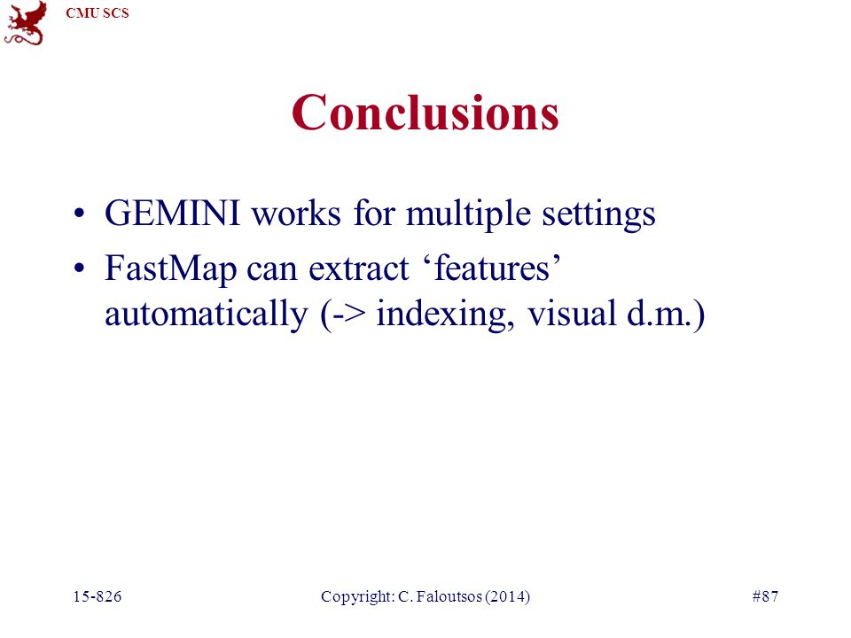 CMU SCS 15-826Copyright: C. Faloutsos (2014)#87 Conclusions GEMINI works for multiple settings FastMap can extract 'features' automatically (-> indexi