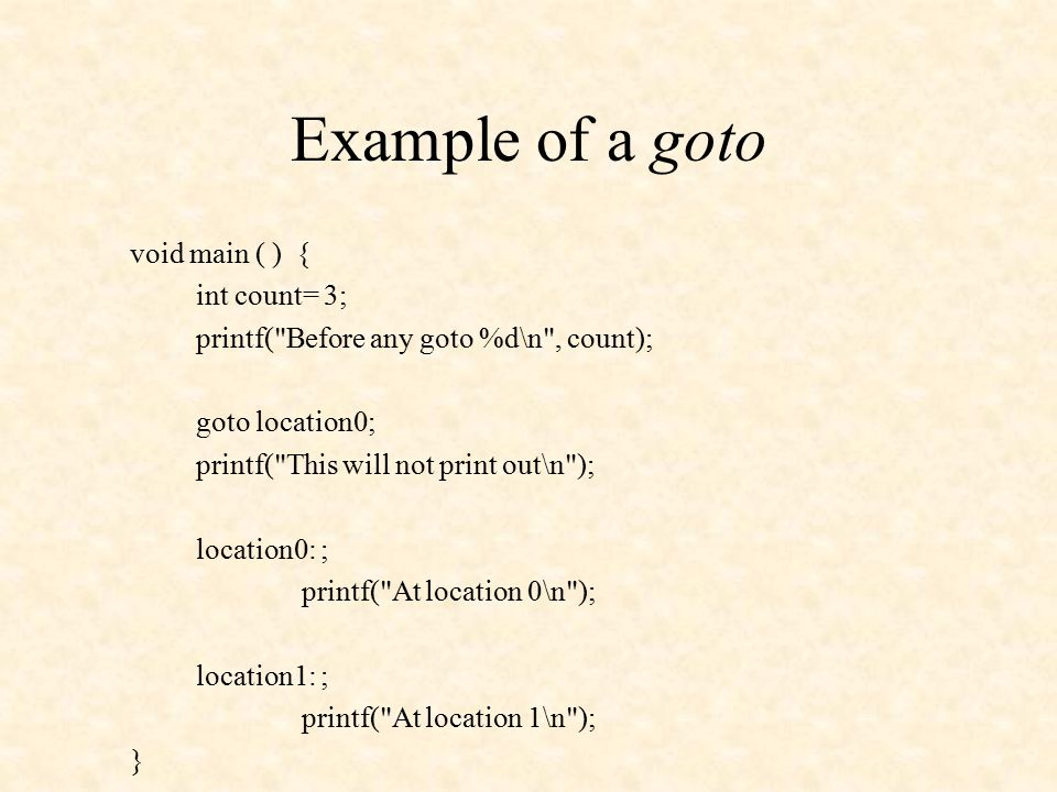 Example of a goto void main ( ) { int count= 3; printf( Before any goto %d\n , count); goto location0; printf( This will not print out\n ); location0: ; printf( At location 0\n ); location1: ; printf( At location 1\n ); }