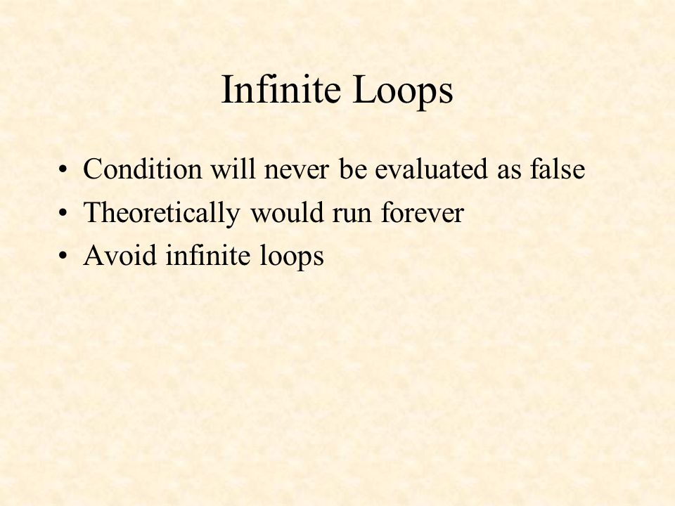 Infinite Loops Condition will never be evaluated as false Theoretically would run forever Avoid infinite loops
