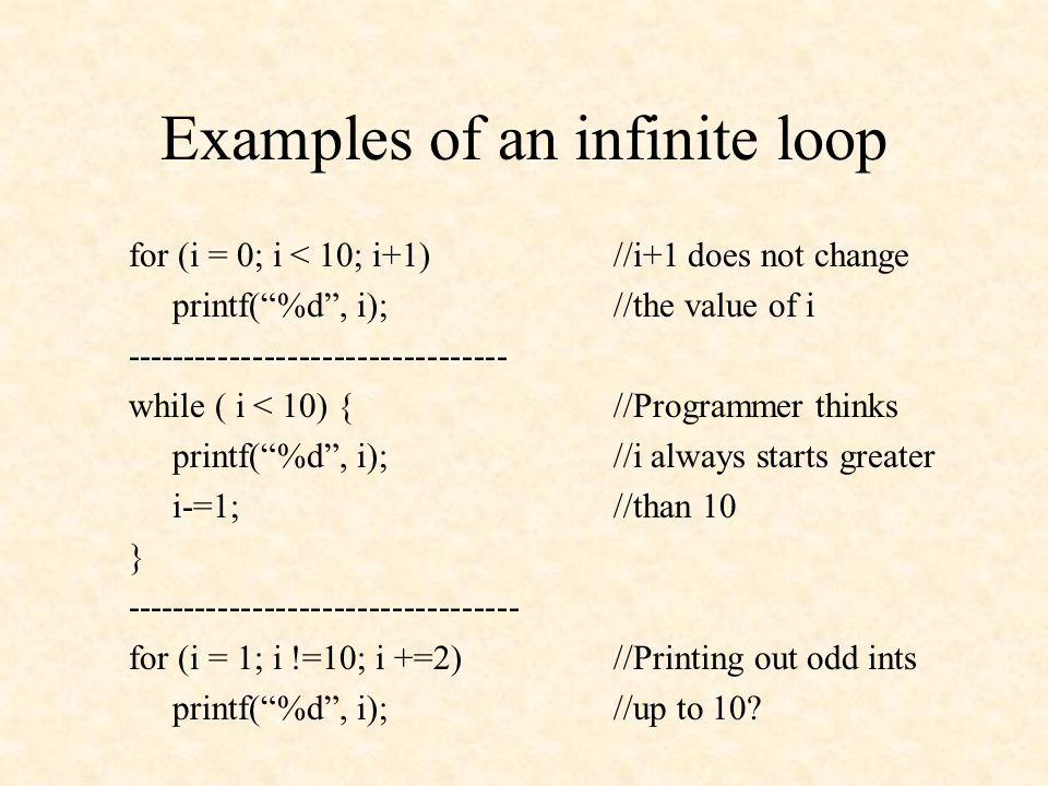 Examples of an infinite loop for (i = 0; i < 10; i+1)//i+1 does not change printf( %d , i);//the value of i --------------------------------- while ( i < 10) {//Programmer thinks printf( %d , i);//i always starts greater i-=1;//than 10 } ---------------------------------- for (i = 1; i !=10; i +=2)//Printing out odd ints printf( %d , i);//up to 10?