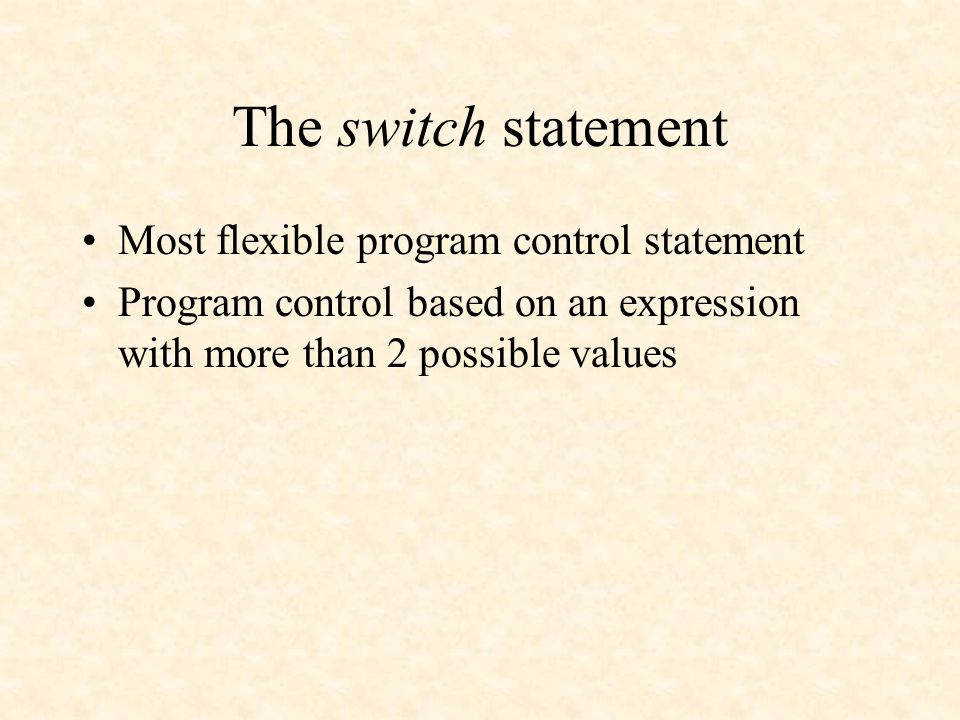 The switch statement Most flexible program control statement Program control based on an expression with more than 2 possible values