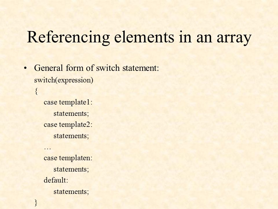Referencing elements in an array General form of switch statement: switch(expression) { case template1: statements; case template2: statements; … case templaten: statements; default: statements; }