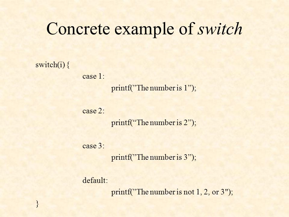 Concrete example of switch switch(i) { case 1: printf( The number is 1 ); case 2: printf( The number is 2 ); case 3: printf( The number is 3 ); default: printf( The number is not 1, 2, or 3 ); }