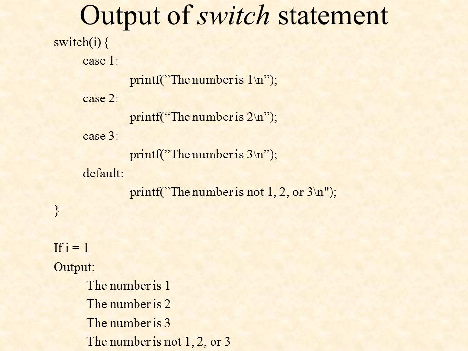 Output of switch statement switch(i) { case 1: printf( The number is 1\n ); case 2: printf( The number is 2\n ); case 3: printf( The number is 3\n ); default: printf( The number is not 1, 2, or 3\n ); } If i = 1 Output: The number is 1 The number is 2 The number is 3 The number is not 1, 2, or 3