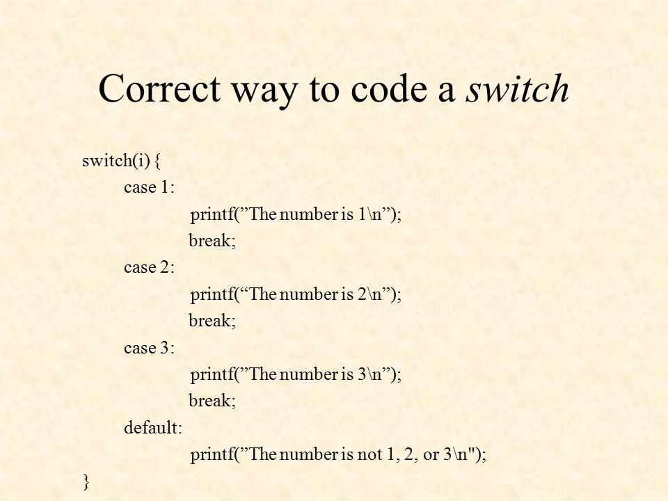 Correct way to code a switch switch(i) { case 1: printf( The number is 1\n ); break; case 2: printf( The number is 2\n ); break; case 3: printf( The number is 3\n ); break; default: printf( The number is not 1, 2, or 3\n ); }