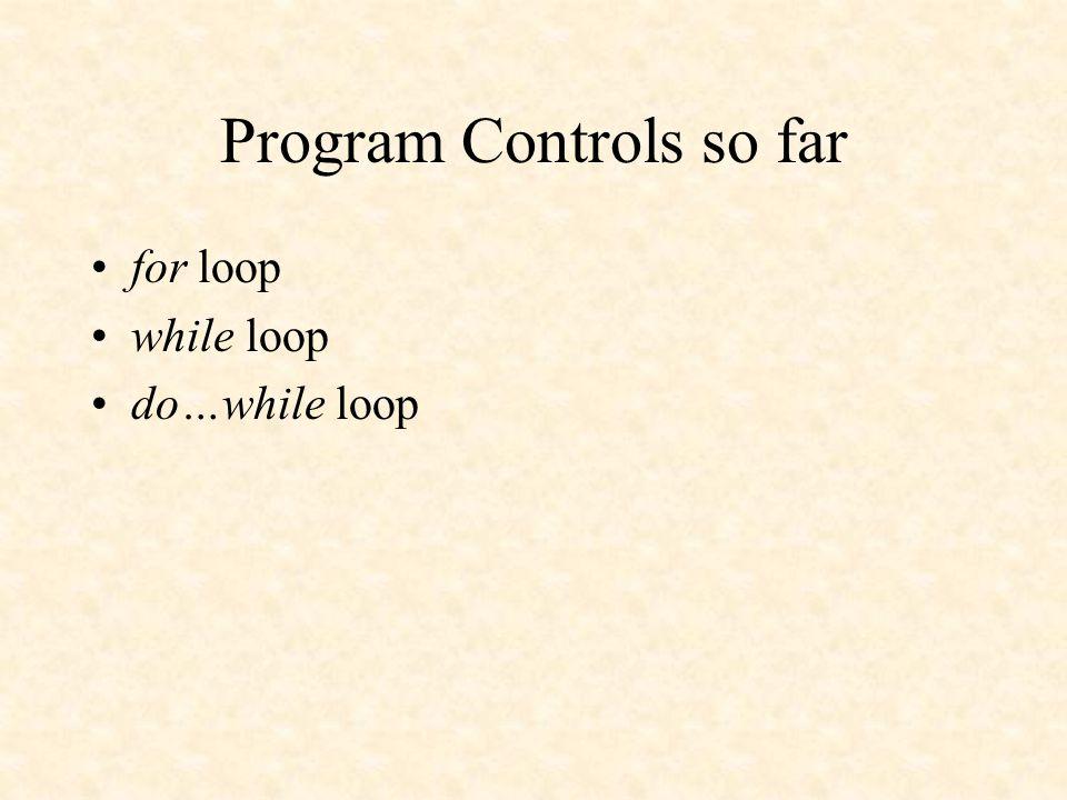 Program Controls so far for loop while loop do…while loop
