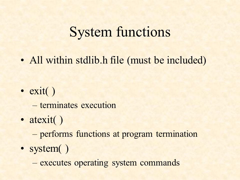 System functions All within stdlib.h file (must be included) exit( ) –terminates execution atexit( ) –performs functions at program termination system( ) –executes operating system commands