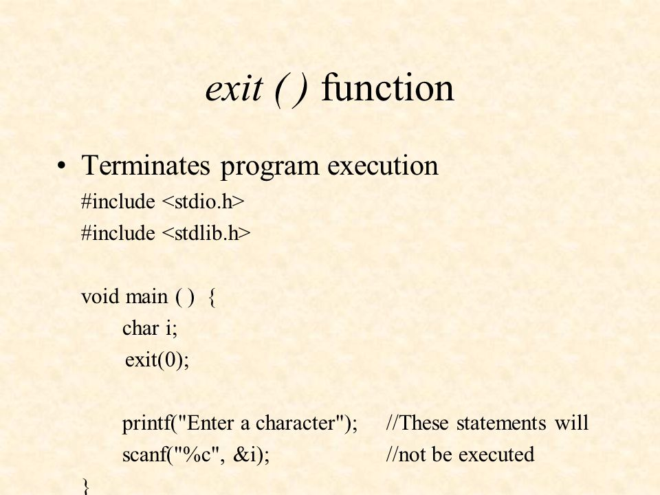 exit ( ) function Terminates program execution #include void main ( ) { char i; exit(0); printf( Enter a character );//These statements will scanf( %c , &i);//not be executed }