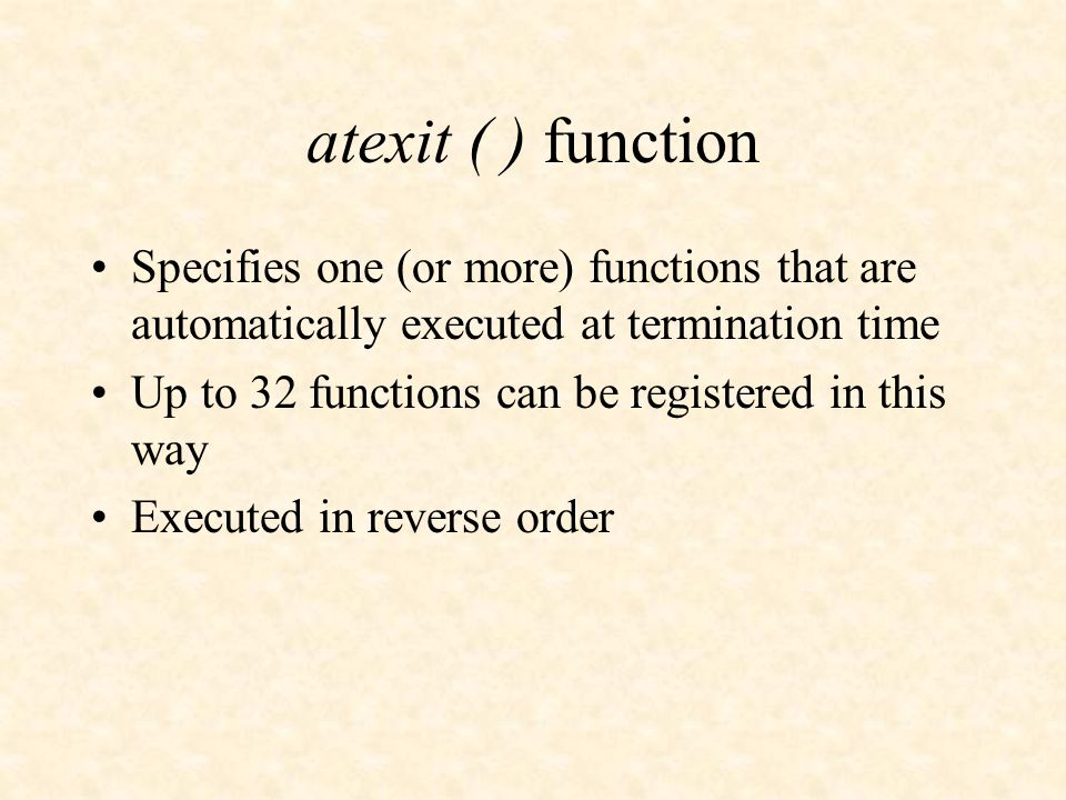 atexit ( ) function Specifies one (or more) functions that are automatically executed at termination time Up to 32 functions can be registered in this way Executed in reverse order