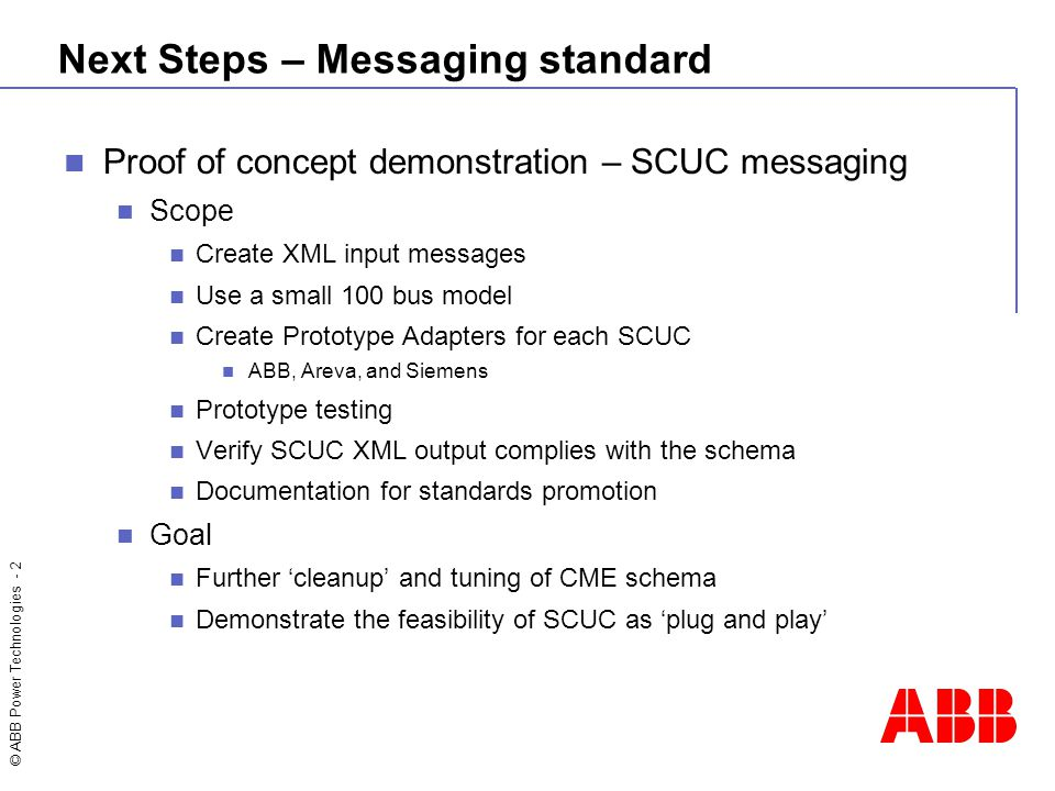 © ABB Power Technologies - 2 Next Steps – Messaging standard Proof of concept demonstration – SCUC messaging Scope Create XML input messages Use a sma
