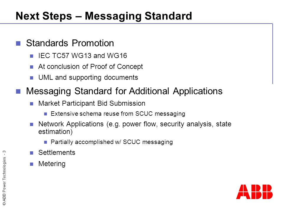© ABB Power Technologies - 3 Next Steps – Messaging Standard Standards Promotion IEC TC57 WG13 and WG16 At conclusion of Proof of Concept UML and supp