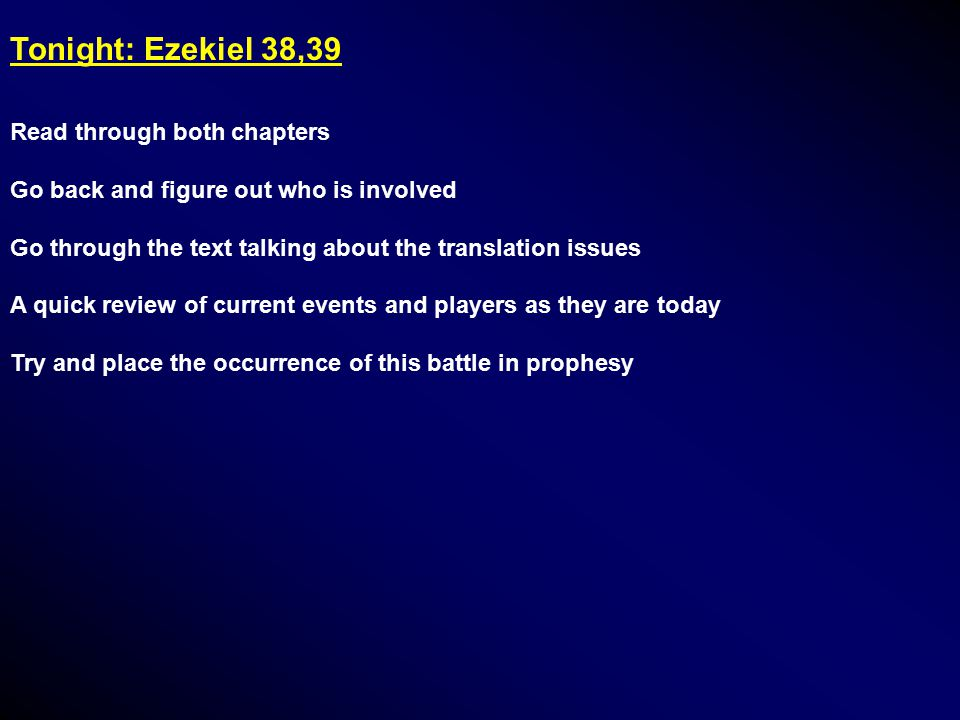 Tonight: Ezekiel 38,39 Read through both chapters Go back and figure out who is involved Go through the text talking about the translation issues A quick review of current events and players as they are today Try and place the occurrence of this battle in prophesy