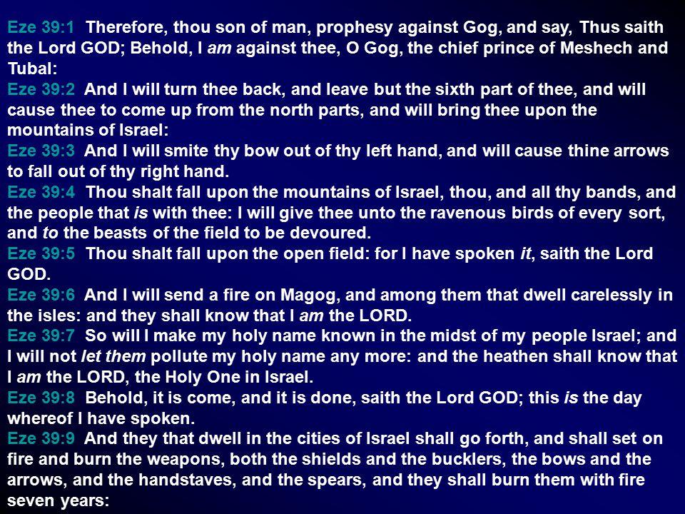 Eze 39:1 Therefore, thou son of man, prophesy against Gog, and say, Thus saith the Lord GOD; Behold, I am against thee, O Gog, the chief prince of Meshech and Tubal: Eze 39:2 And I will turn thee back, and leave but the sixth part of thee, and will cause thee to come up from the north parts, and will bring thee upon the mountains of Israel: Eze 39:3 And I will smite thy bow out of thy left hand, and will cause thine arrows to fall out of thy right hand.