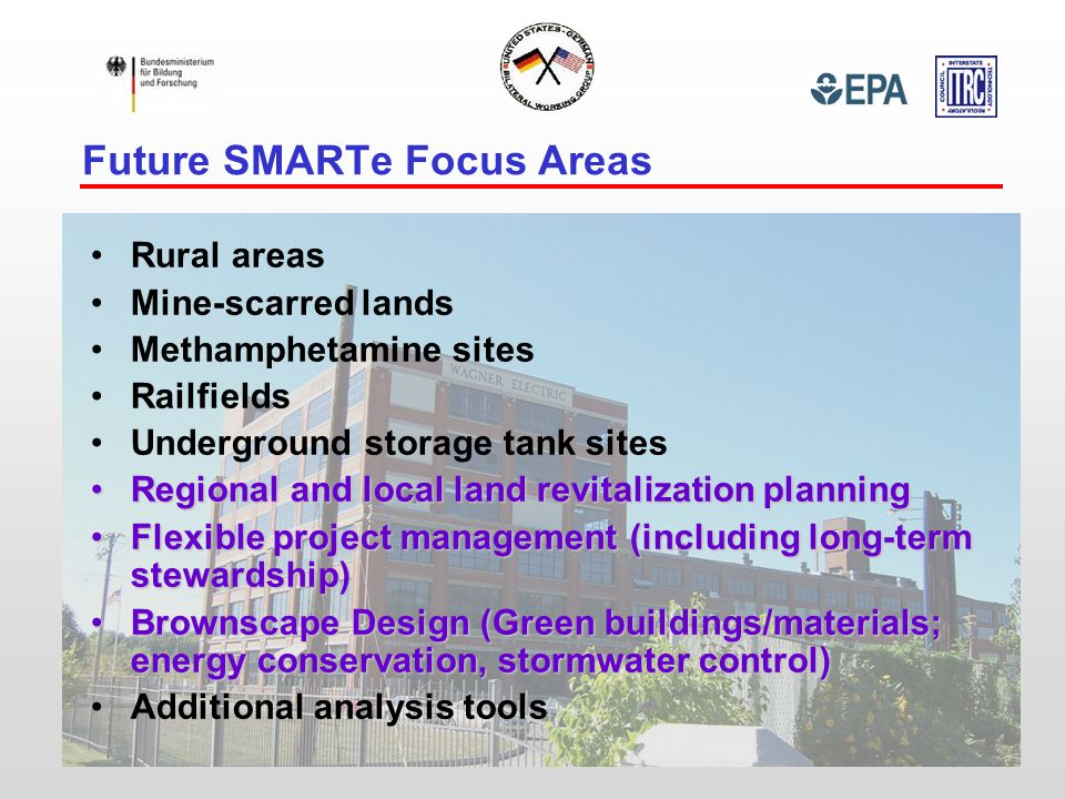 Future SMARTe Focus Areas Rural areas Mine-scarred lands Methamphetamine sites Railfields Underground storage tank sites Regional and local land revitalization planningRegional and local land revitalization planning Flexible project management (including long-term stewardship)Flexible project management (including long-term stewardship) Brownscape Design (Green buildings/materials; energy conservation, stormwater control)Brownscape Design (Green buildings/materials; energy conservation, stormwater control) Additional analysis tools