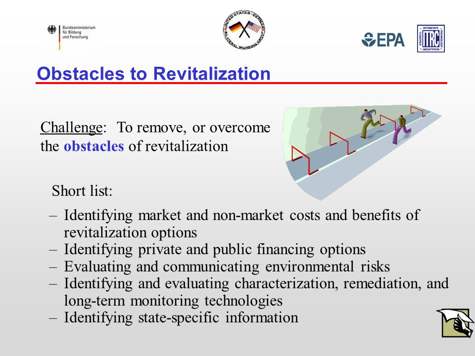 –Identifying market and non-market costs and benefits of revitalization options –Identifying private and public financing options –Evaluating and communicating environmental risks –Identifying and evaluating characterization, remediation, and long-term monitoring technologies –Identifying state-specific information Obstacles to Revitalization Challenge: To remove, or overcome the obstacles of revitalization Short list: